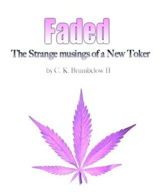 Faded: The Strange Musings of a New Toker  by  C. K. Brumbelow II