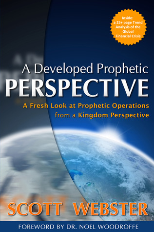 A Developed Prophetic Perspective: A Fresh Look at Prophetic Operations from a Kingdom Viewpoint Scott Webster