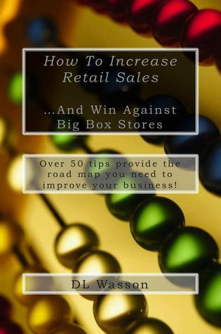 How To Increase Retail Sales: And Win Against Big Box Stores Dl Wasson