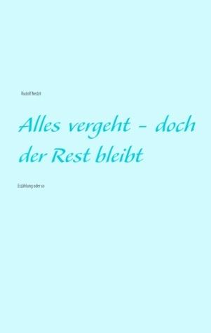 Alles vergeht - doch der Rest bleibt: Erzählung oder so  by  Rudolf Nedzit
