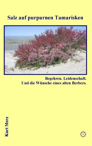 Salz auf purpurnen Tamarisken: Begehren. Leidenschaft. Und die Wünsche eines alten Berbers. Kurt Merz