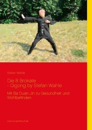 Die 8 Brokate - Qigong  by  Stefan Wahle: Mit Ba Duan Jin zu Gesundheit und Wohlbefinden by Stefan Wahle