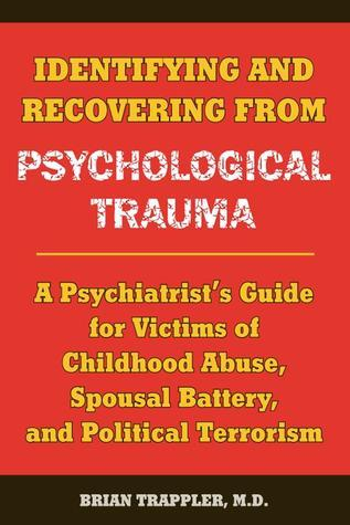 Identifying and Recovering from Psychological Trauma: A Psychiatrists Guide for Victims of Childhood Abuse, Spousal Battery, and Political Terrorism Brian Trappler