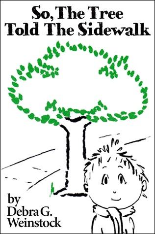 So, The Tree Told The Sidewalk  by  Debra G. Weinstock