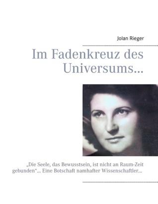 """Im Fadenkreuz des Universums…: """"Die Seele, das Bewusstsein, ist nicht an Raum-Zeit gebunden""""… Eine Botschaft namhafter Wissenschaftler… Jolan Rieger"""