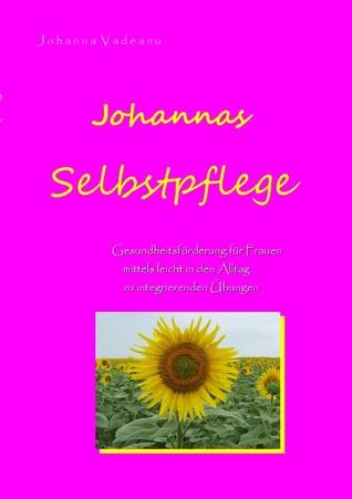 Johannas Selbstpflege: Gesundheitsförderung für Frauen mittels leicht in den Alltag zu integrierenden Übungen  by  Johanna Vadeanu