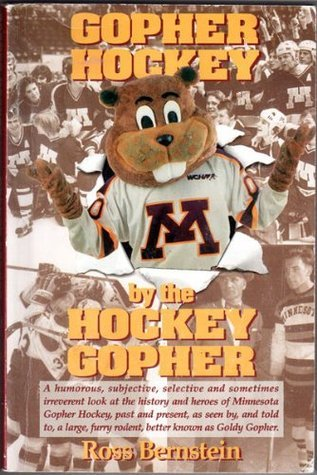 Gopher Hockey  by  the Hockey Gopher : a Humorous, Subjective, Selective, and Sometimes Irreverent Look at the History and Heroes of Minnesota Gopher ... Furry Rodent, Better Known as Goldy Gopher by Ross Bernstein