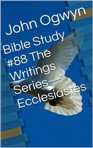 Bible Study #88 The Writings Series-Ecclesiastes John Ogwyn