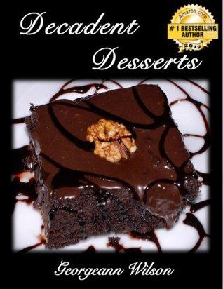 Decadent Desserts In As Little as 10 Minutes (Decadent Dessert Series)  by  Georgeann Wilson