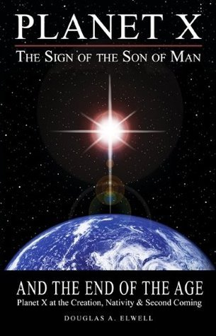 Planet X, The Sign of the Son of Man, and the End of the Age  by  Doug Elwell