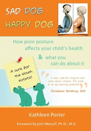 Sad Dog Happy Dog: How Poor Posture Affects Your Childs Health and What You Can Do About It Kathleen Porter