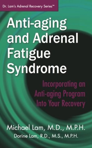 Anti-Aging and Adrenal Fatigue Syndrome: Incorporating an Anti-aging Program Into Your Recovery (Dr. Lams Adrenal Recovery Series) Michael Lam