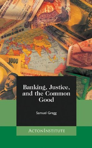 Banking, Justice, and the Common Good Samuel Gregg