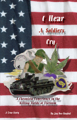 I Hear A Soldiers Cry: A Chronicle Experience in the Killing Fields of Vietnam Jay Dee Ruybal