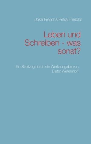 Leben und Schreiben - was sonst?: Ein Streifzug durch die Werkausgabe von Dieter Wellershoff  by  Joke Frerichs