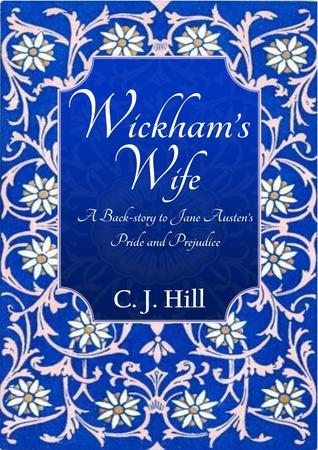 Wickhams Wife: A Back-story to Jane Austens Pride and Prejudice C.J.     Hill
