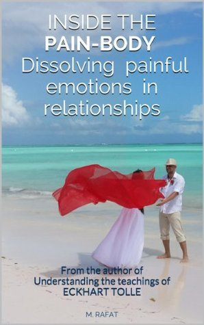 INSIDE THE PAIN-BODY - Dissolving painful emotions in relationships: From the author of Understanding the teachings of ECKHART TOLLE  by  M. Rafat
