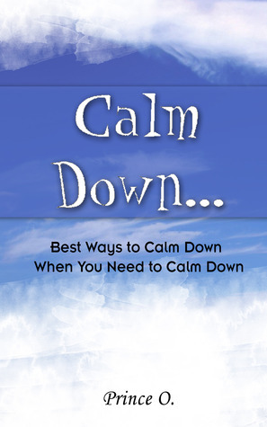 Calm Down: Best Ways to Calm Down When You Need to Calm Down  by  Prince O.