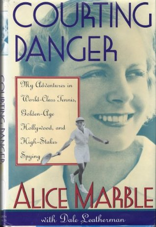 Courting Danger: My Adventure in World-Class Tennis, Golden-Age Hollywood, and High-Stakes...... Alice Marble