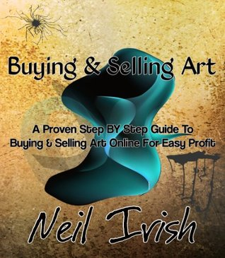 BUYING & SELLING ART - A Proven Step BY Step Guide To Buying & Selling Art Online For Easy Profit  by  Neil Irish