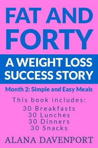 Fat and Forty A Weight Loss Success Story Month 2: Simple and Easy Meals  by  Alana Davenport