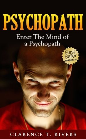 Psychopath - Enter the Mind of a Psychopath - The Ultimate Information Book (Psychotic Minds Explained and Exposed)  by  Clarence T. Rivers