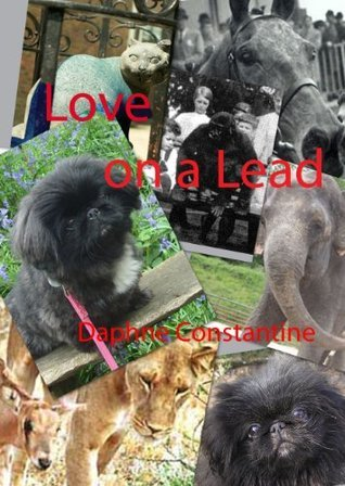 Love on a Lead: Relationships with fabulously furry, fantastically feathered, delightfully domestic and wonderfully wild creatures Daphne Constantine