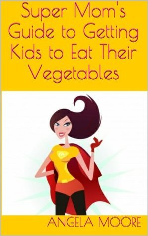 Super Moms Guide to Getting Kids to Eat Their Vegetables  by  Angela Moore