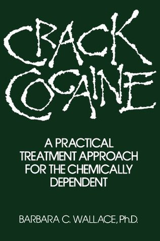 Crack Cocaine: A Practical Treatment Approach For The Chemically Dependent  by  Barbara C. Wallace