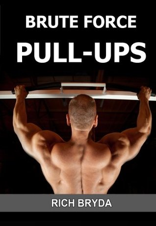 Brute Force Pull-Ups - How to Do 20 Pull-Ups & Build a Wide & Powerful Back in 1 Month Using the Effortless Pull-Ups System  by  Rich Bryda