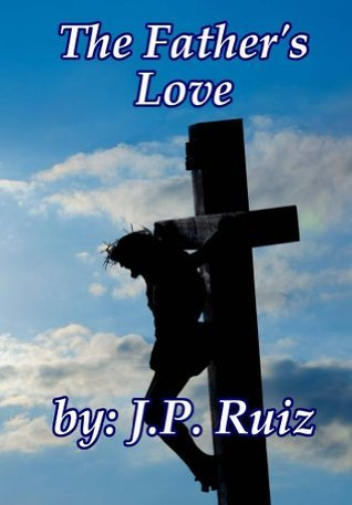 The Fathers Love: Whats Love Got To Do With Me? J.P. Ruiz