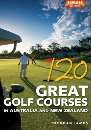 120 Great Golf Courses in Australia and New Zealand James Brendan
