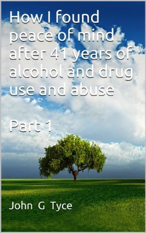 How I found peace of mind after 41 years of alcohol and drug use and abuse Part 1 John G. Tyce