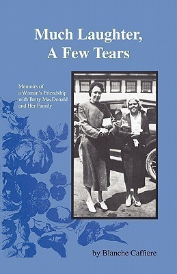 Much Laughter, a Few Tears: Memoirs of a Womans Friendship With Betty Macdonald and Her Family  by  Blanche Caffiere