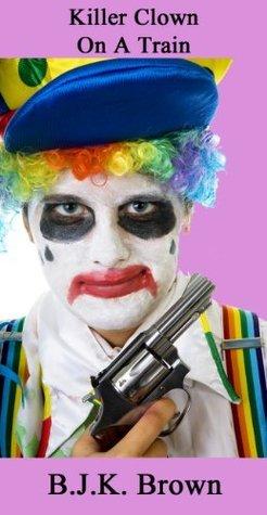 Killer Clown On A Train  by  B.J.K. Brown