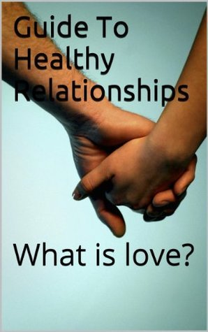 Guide To Healthy Relationships: What is love? Josh Beaudoin
