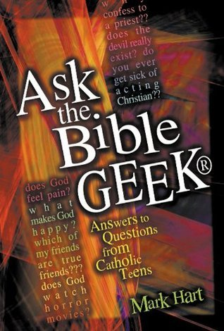 Ask the Bible Geek: Answers to Questions from Catholic Teens  by  Mark Hart