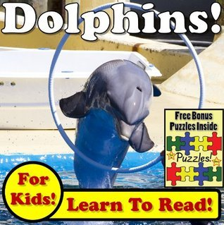 Dolphins! Learn About Dolphins While Learning To Read - Dolphin Photos And Dolphin Facts Make It Easy In This Childrens Book! (Over 45+ Photos of Dolphins) Monica Molina