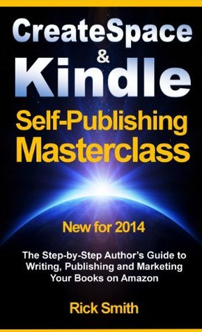Createspace and Kindle Self-Publishing Masterclass - The Step-by-Step Authors Guide to Writing, Publishing and Marketing Your Books on Amazon  by  Rick Smith