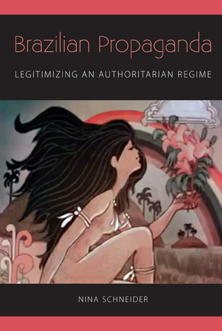 Brazilian Propaganda: Legitimizing an Authoritarian Regime  by  Nina Schneider