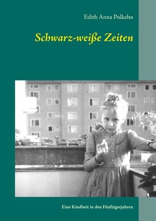Schwarz-weiße Zeiten: Eine Kindheit in den Fünfzigerjahren  by  Edith Anna Polkehn