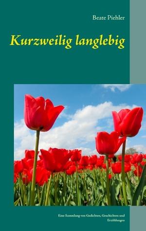 Kurzweilig langlebig: Eine Sammlung von Gedichten, Geschichten und Erzählungen  by  Beate Piehler