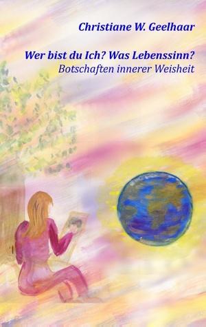 Wer bist du Ich? Was Lebenssinn?: Botschaften innerer Weisheit Christiane W. Geelhaar