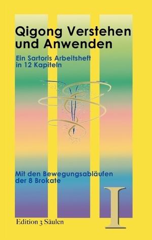 Qigong Verstehen und Anwenden: Mit den Bewegungsabläufen der 8 Brokate. Edition 3 Säulen, Band 1  by  S.C. Sartoris
