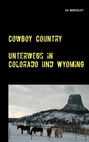 Cowboy Country: Unterwegs in Colorado und Wyoming  by  Kai Moorschlatt