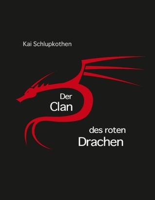 Der Clan des roten Drachen: oder die Geschichte eines Narren der ein Krieger sein wollte Kai Schlupkothen
