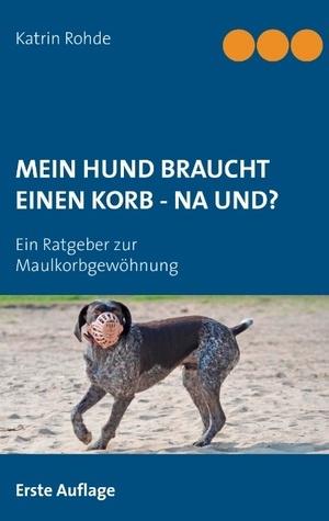 Mein Hund braucht einen Korb - Na und?: Ein Ratgeber zur Maulkorbgewöhnung  by  Katrin Rohde
