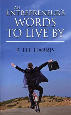 An Entrepreneurs Words to Live By R. Lee Harris