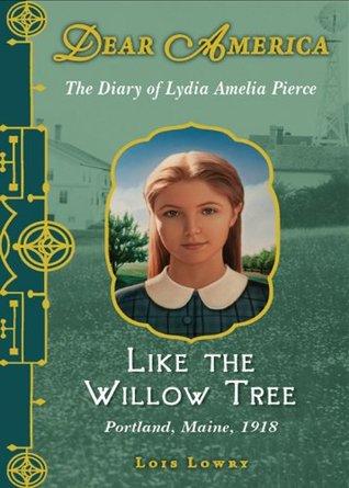 Like the Willow Tree: The Diary of Lydia Amelia Pierce, Portland, Maine, 1918  by  Lois Lowry
