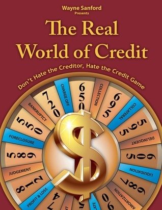The Real World of Credit: Dont hate the creditor, hate the credit game Wayne Sanford